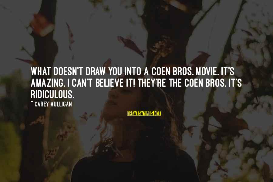 You're Amazing Sayings By Carey Mulligan: What doesn't draw you into a Coen Bros. movie. It's amazing. I can't believe it!