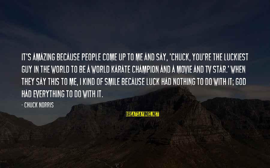 You're Amazing Sayings By Chuck Norris: It's amazing because people come up to me and say, 'Chuck, you're the luckiest guy