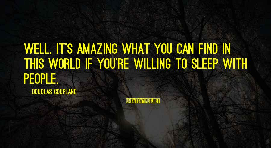 You're Amazing Sayings By Douglas Coupland: Well, it's amazing what you can find in this world if you're willing to sleep