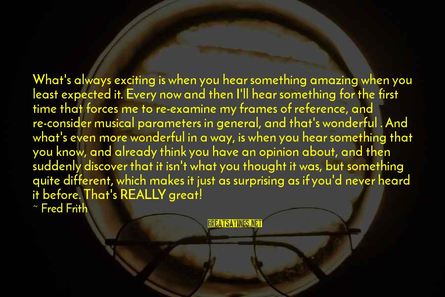 You're Amazing Sayings By Fred Frith: What's always exciting is when you hear something amazing when you least expected it. Every