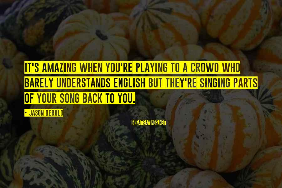You're Amazing Sayings By Jason Derulo: It's amazing when you're playing to a crowd who barely understands English but they're singing