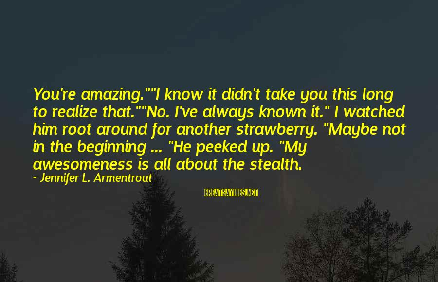 """You're Amazing Sayings By Jennifer L. Armentrout: You're amazing.""""""""I know it didn't take you this long to realize that.""""""""No. I've always known"""