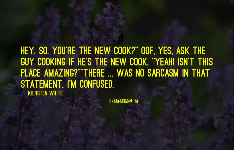 """You're Amazing Sayings By Kiersten White: Hey. So. You're the new cook?"""" Oof, yes, ask the guy cooking if he's the"""