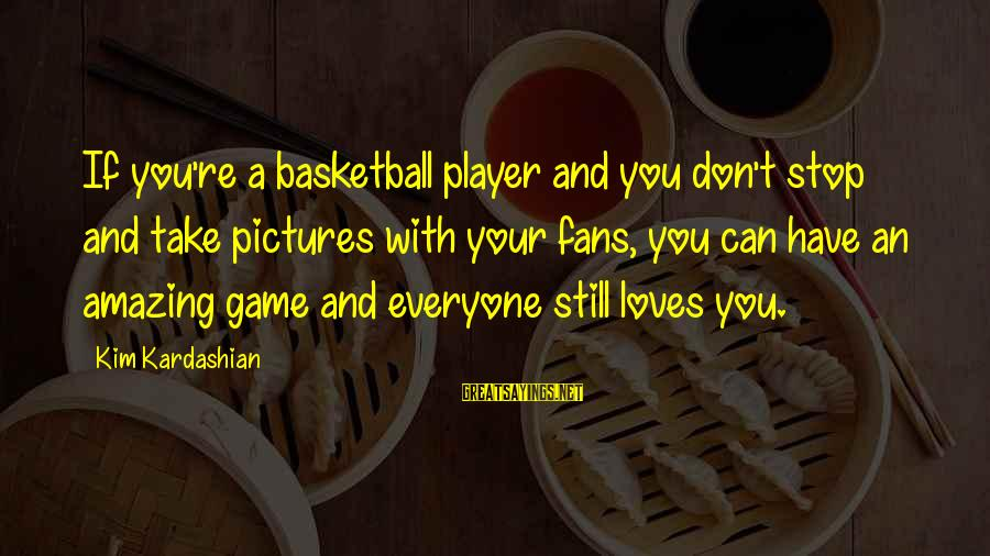 You're Amazing Sayings By Kim Kardashian: If you're a basketball player and you don't stop and take pictures with your fans,