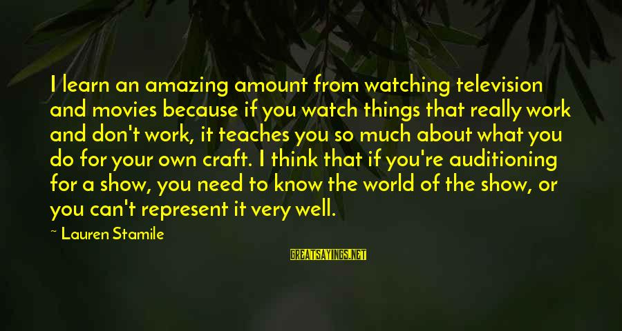You're Amazing Sayings By Lauren Stamile: I learn an amazing amount from watching television and movies because if you watch things