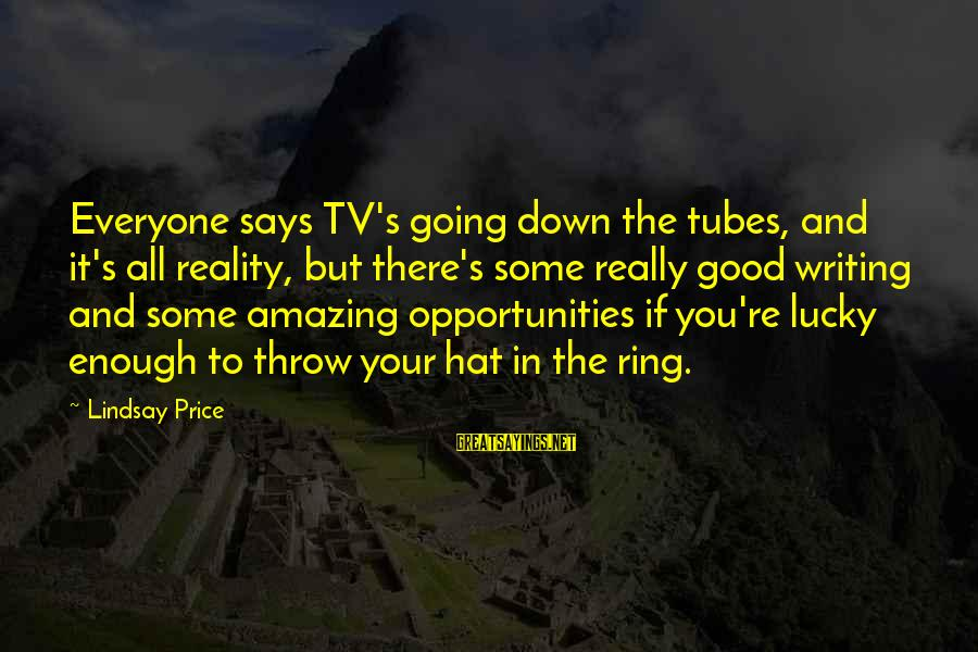 You're Amazing Sayings By Lindsay Price: Everyone says TV's going down the tubes, and it's all reality, but there's some really