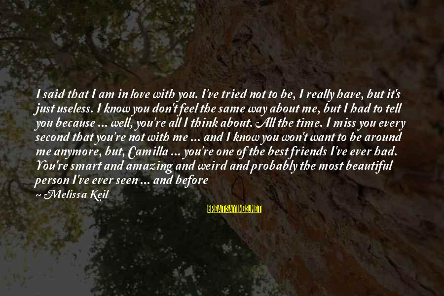 You're Amazing Sayings By Melissa Keil: I said that I am in love with you. I've tried not to be, I
