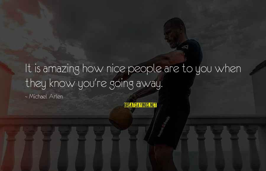 You're Amazing Sayings By Michael Arlen: It is amazing how nice people are to you when they know you're going away.