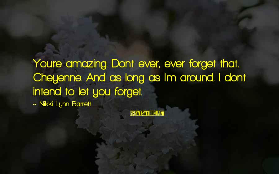 You're Amazing Sayings By Nikki Lynn Barrett: You're amazing. Don't ever, ever forget that, Cheyenne. And as long as I'm around, I