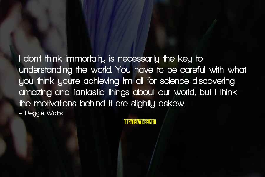 You're Amazing Sayings By Reggie Watts: I don't think immortality is necessarily the key to understanding the world. You have to