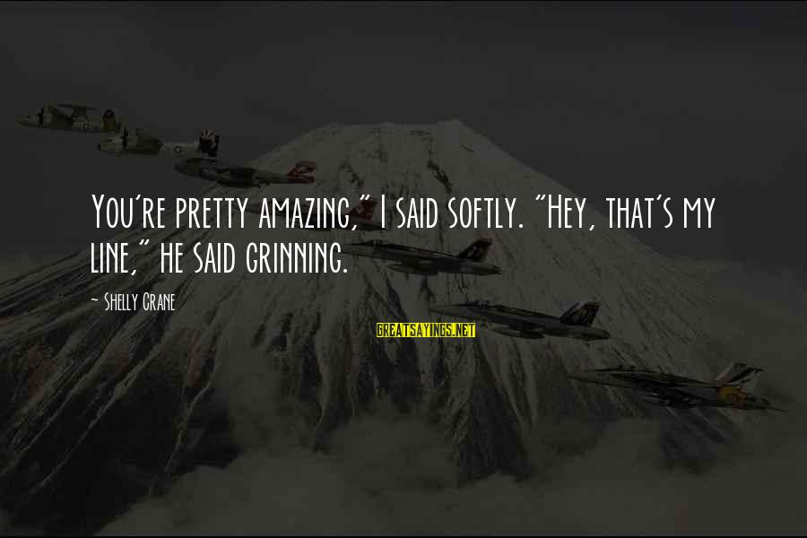 """You're Amazing Sayings By Shelly Crane: You're pretty amazing,"""" I said softly. """"Hey, that's my line,"""" he said grinning."""