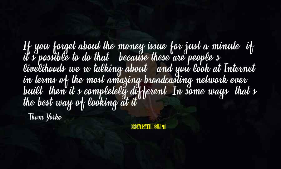 You're Amazing Sayings By Thom Yorke: If you forget about the money issue for just a minute, if it's possible to