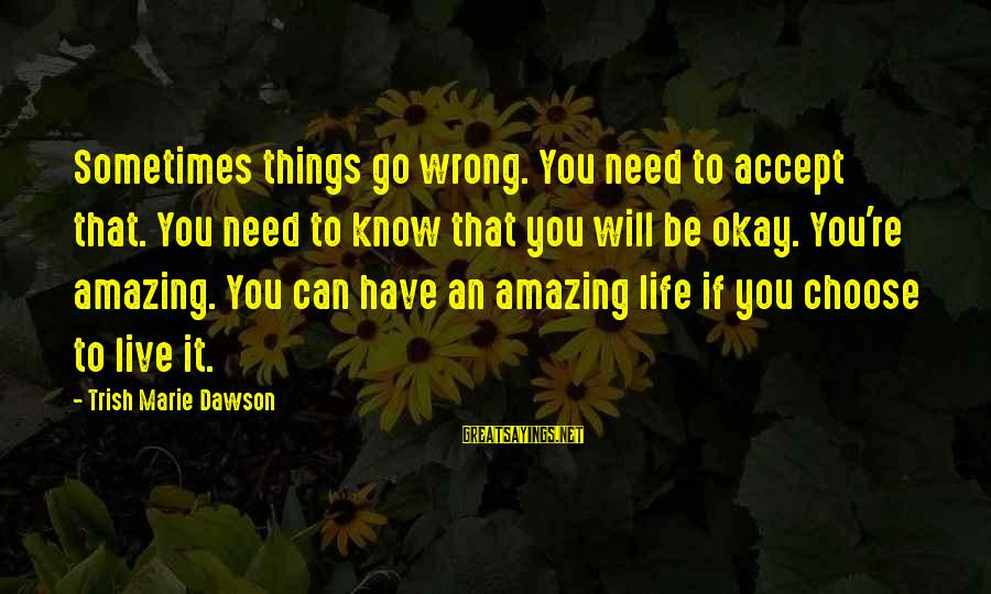 You're Amazing Sayings By Trish Marie Dawson: Sometimes things go wrong. You need to accept that. You need to know that you