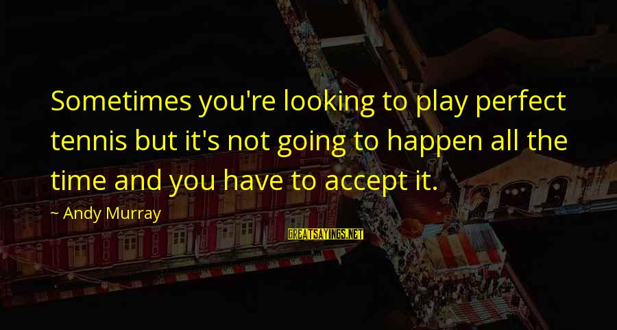 You're Not Perfect Sayings By Andy Murray: Sometimes you're looking to play perfect tennis but it's not going to happen all the