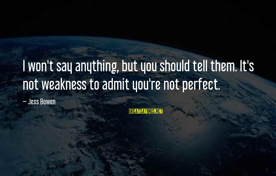 You're Not Perfect Sayings By Jess Bowen: I won't say anything, but you should tell them. It's not weakness to admit you're