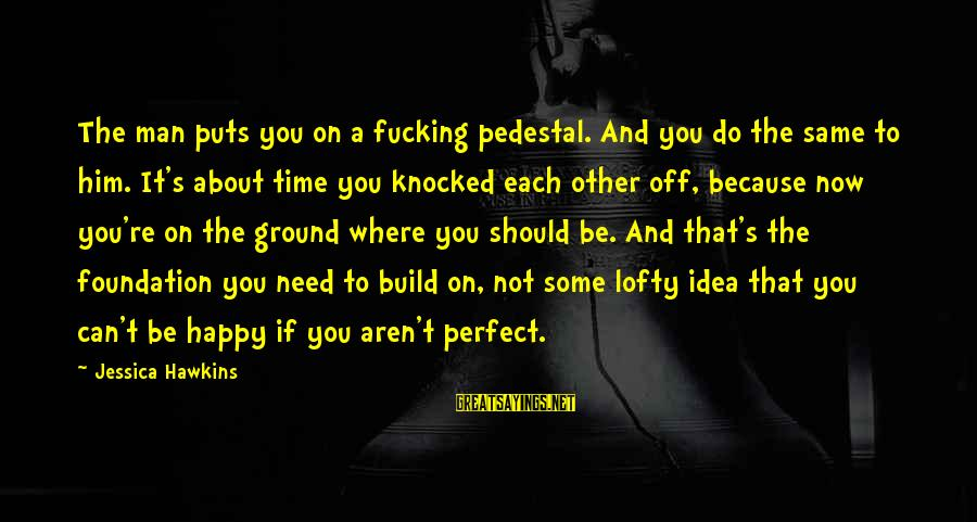 You're Not Perfect Sayings By Jessica Hawkins: The man puts you on a fucking pedestal. And you do the same to him.