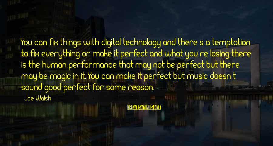 You're Not Perfect Sayings By Joe Walsh: You can fix things with digital technology and there's a temptation to fix everything or
