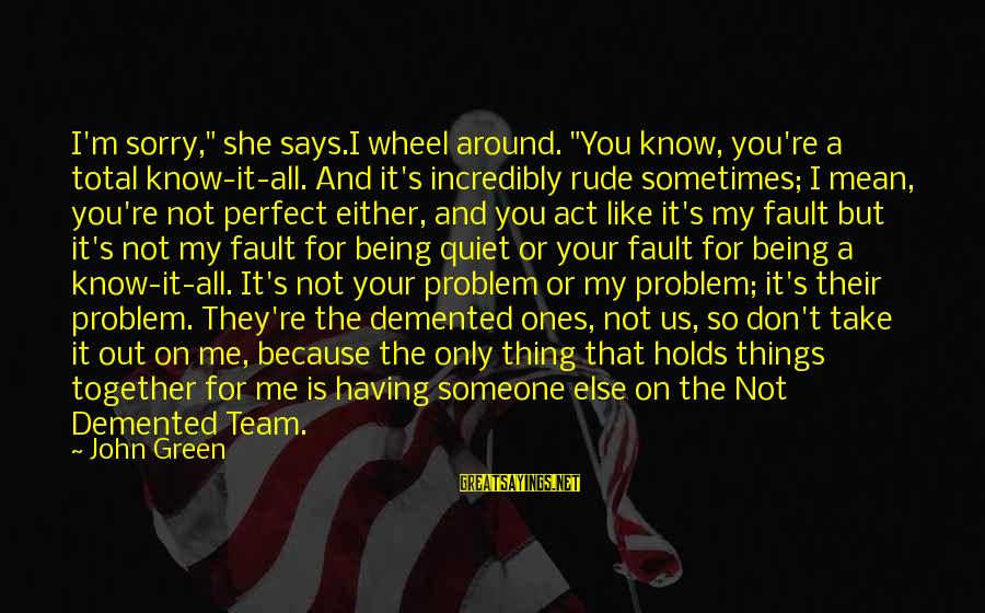 """You're Not Perfect Sayings By John Green: I'm sorry,"""" she says.I wheel around. """"You know, you're a total know-it-all. And it's incredibly"""