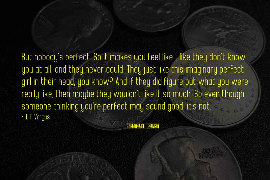 You're Not Perfect Sayings By L.T. Vargus: But nobody's perfect. So it makes you feel like... like they don't know you at