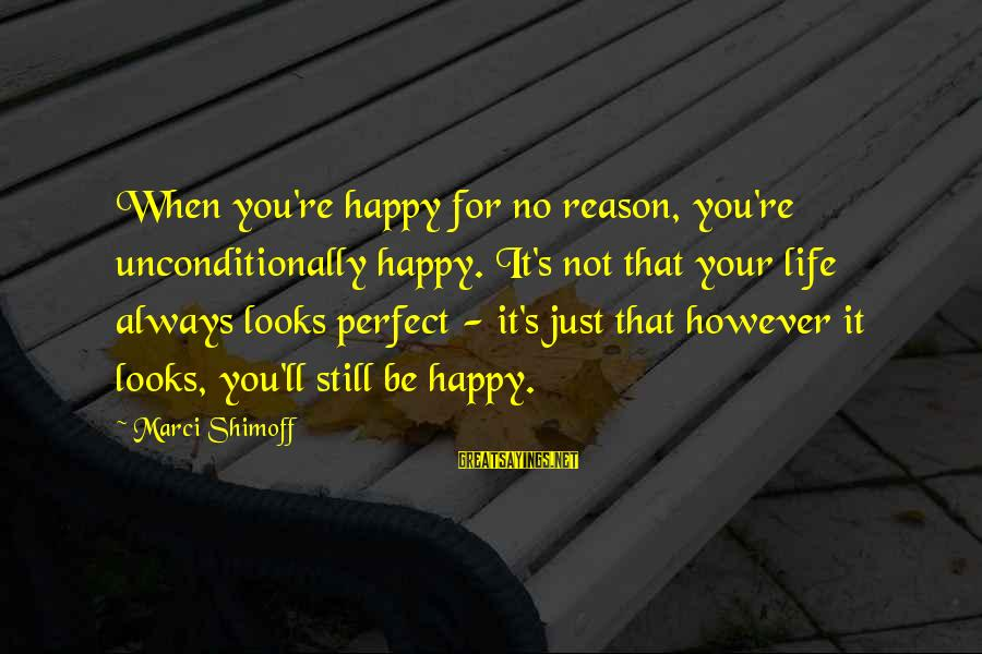 You're Not Perfect Sayings By Marci Shimoff: When you're happy for no reason, you're unconditionally happy. It's not that your life always