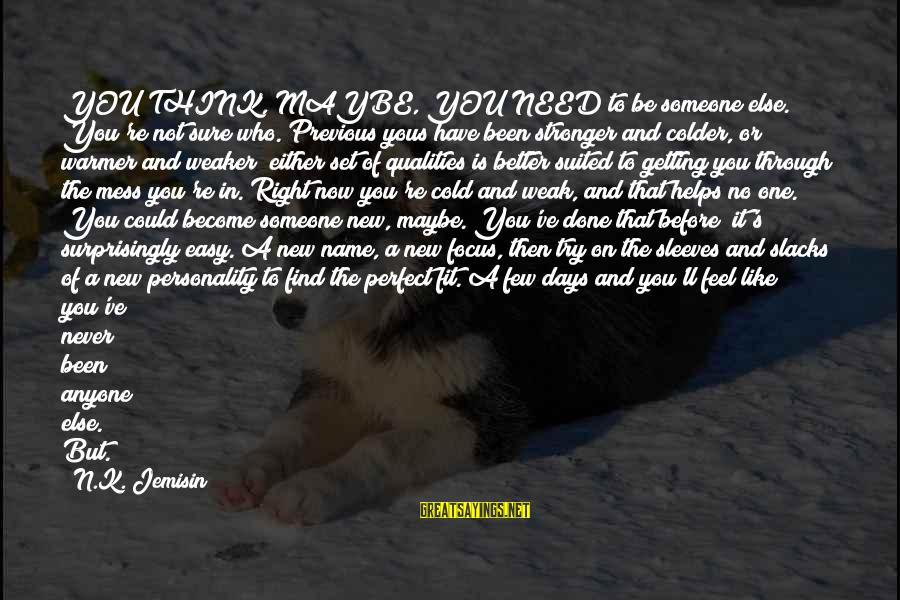 You're Not Perfect Sayings By N.K. Jemisin: YOU THINK, MAYBE, YOU NEED to be someone else. You're not sure who. Previous yous