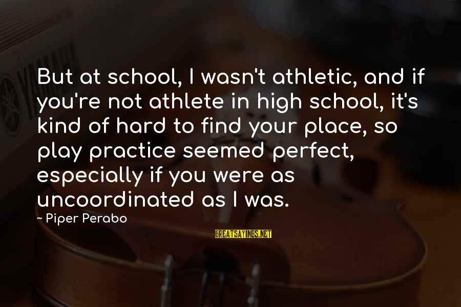 You're Not Perfect Sayings By Piper Perabo: But at school, I wasn't athletic, and if you're not athlete in high school, it's