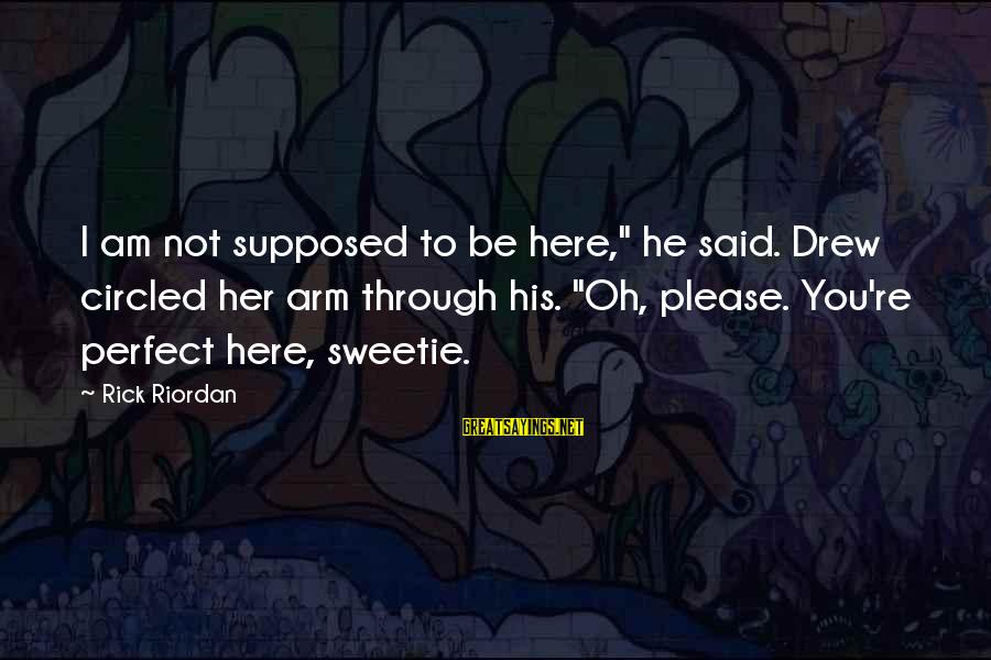 """You're Not Perfect Sayings By Rick Riordan: I am not supposed to be here,"""" he said. Drew circled her arm through his."""