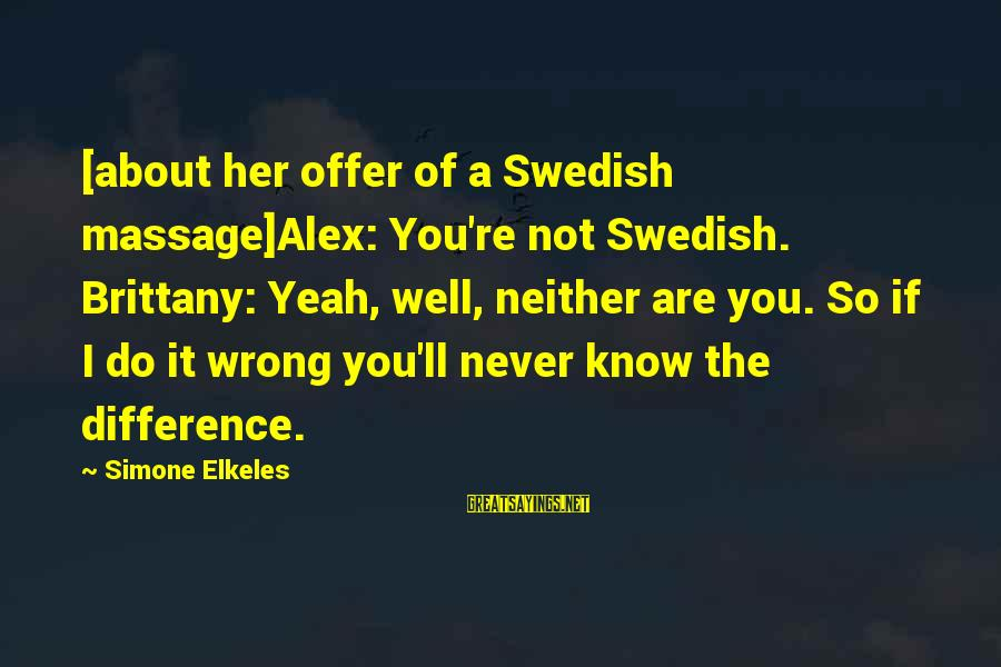 You're Not Perfect Sayings By Simone Elkeles: [about her offer of a Swedish massage]Alex: You're not Swedish. Brittany: Yeah, well, neither are
