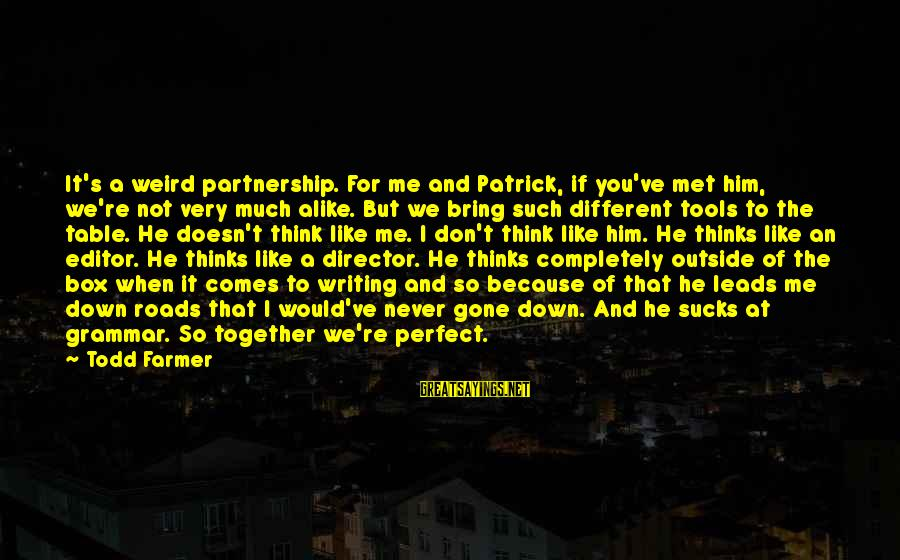You're Not Perfect Sayings By Todd Farmer: It's a weird partnership. For me and Patrick, if you've met him, we're not very