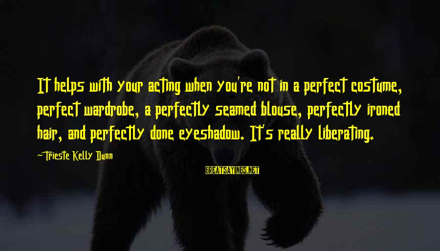 You're Not Perfect Sayings By Trieste Kelly Dunn: It helps with your acting when you're not in a perfect costume, perfect wardrobe, a