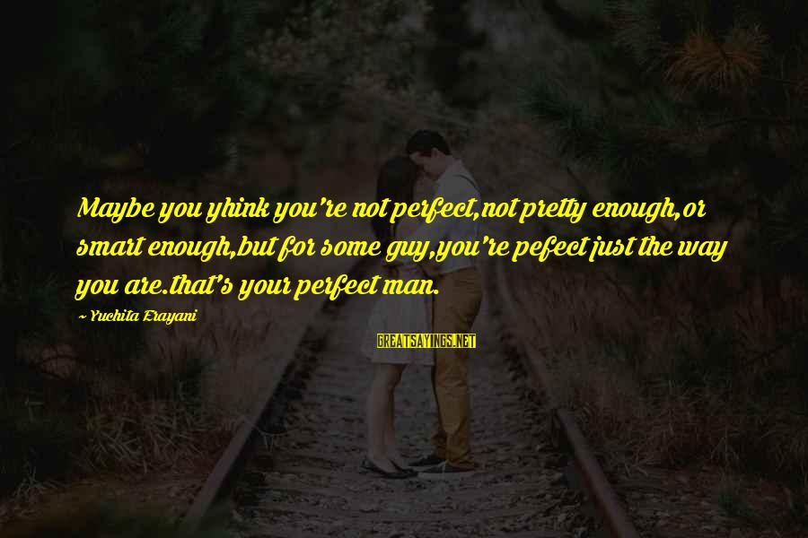 You're Not Perfect Sayings By Yuchita Erayani: Maybe you yhink you're not perfect,not pretty enough,or smart enough,but for some guy,you're pefect just