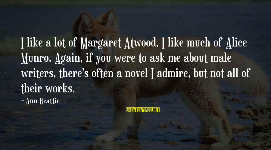 You're Not You Novel Sayings By Ann Beattie: I like a lot of Margaret Atwood, I like much of Alice Munro. Again, if