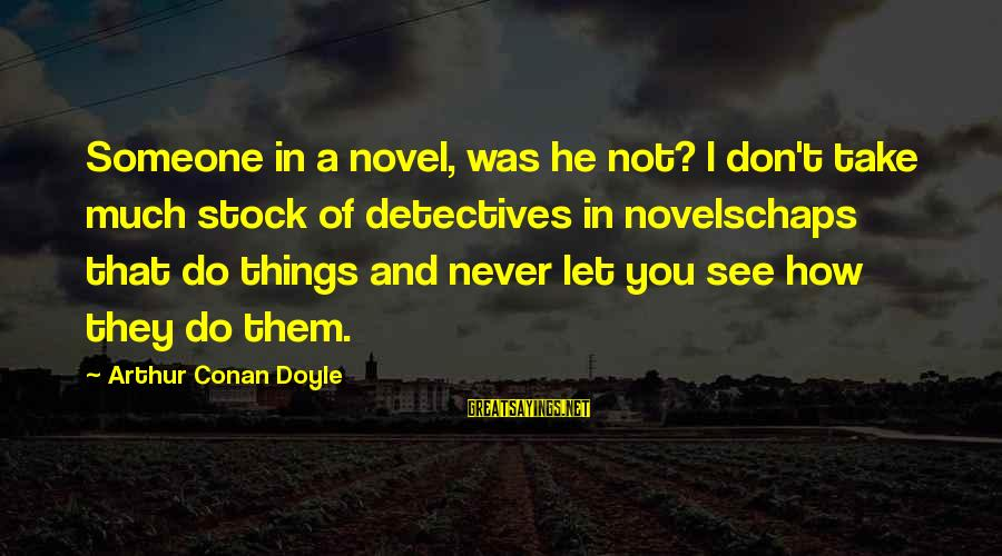 You're Not You Novel Sayings By Arthur Conan Doyle: Someone in a novel, was he not? I don't take much stock of detectives in