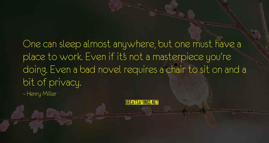 You're Not You Novel Sayings By Henry Miller: One can sleep almost anywhere, but one must have a place to work. Even if