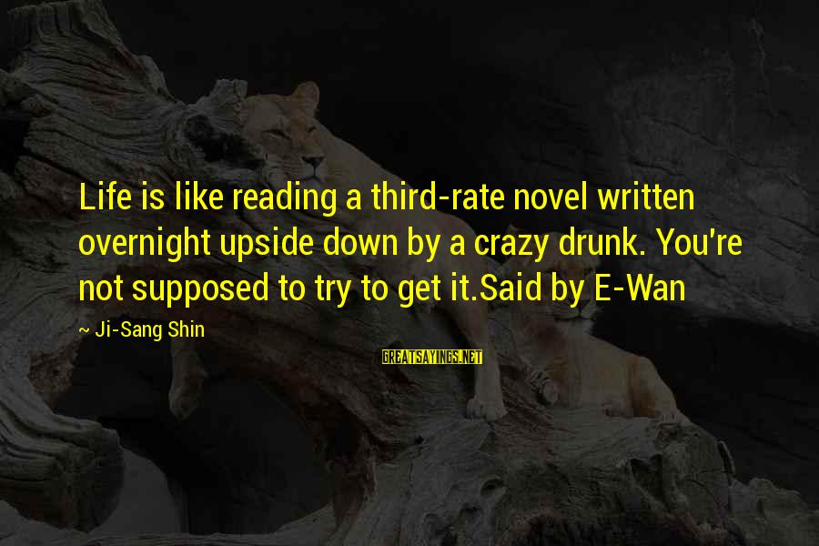 You're Not You Novel Sayings By Ji-Sang Shin: Life is like reading a third-rate novel written overnight upside down by a crazy drunk.