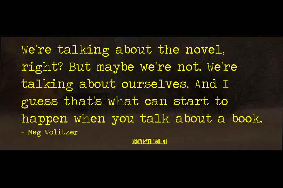 You're Not You Novel Sayings By Meg Wolitzer: We're talking about the novel, right? But maybe we're not. We're talking about ourselves. And