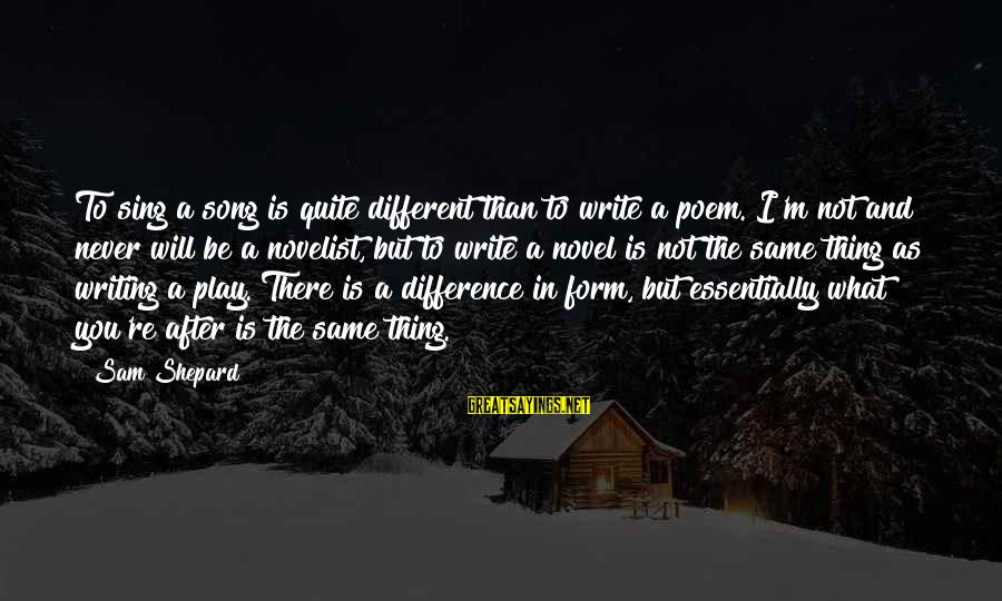 You're Not You Novel Sayings By Sam Shepard: To sing a song is quite different than to write a poem. I'm not and