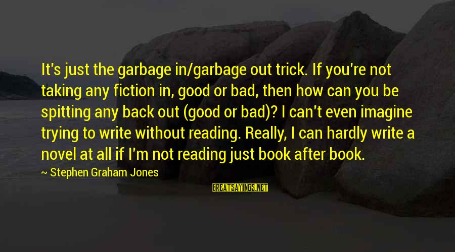 You're Not You Novel Sayings By Stephen Graham Jones: It's just the garbage in/garbage out trick. If you're not taking any fiction in, good