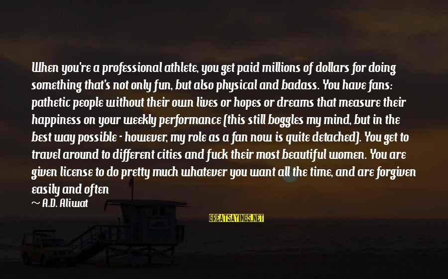 You're Pathetic Sayings By A.D. Aliwat: When you're a professional athlete, you get paid millions of dollars for doing something that's
