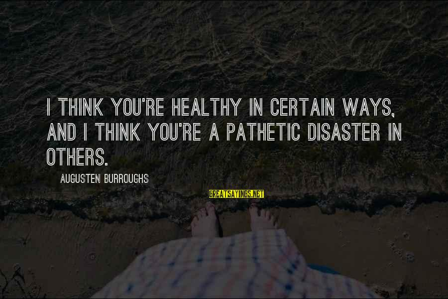 You're Pathetic Sayings By Augusten Burroughs: I think you're healthy in certain ways, and I think you're a pathetic disaster in