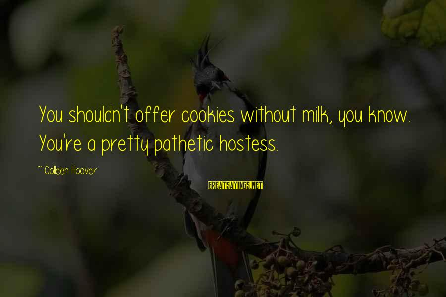 You're Pathetic Sayings By Colleen Hoover: You shouldn't offer cookies without milk, you know. You're a pretty pathetic hostess.