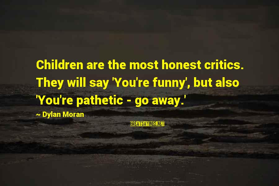You're Pathetic Sayings By Dylan Moran: Children are the most honest critics. They will say 'You're funny', but also 'You're pathetic