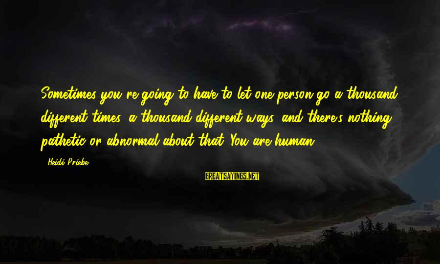 You're Pathetic Sayings By Heidi Priebe: Sometimes you're going to have to let one person go a thousand different times, a