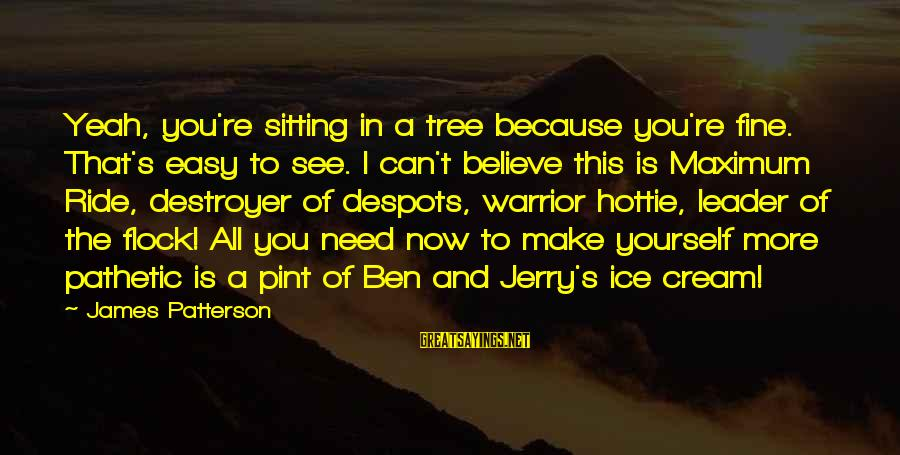 You're Pathetic Sayings By James Patterson: Yeah, you're sitting in a tree because you're fine. That's easy to see. I can't
