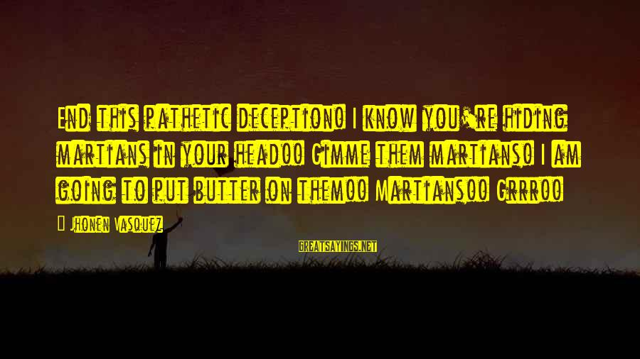You're Pathetic Sayings By Jhonen Vasquez: End this pathetic deception! I know you're hiding martians in your head!! Gimme them martians!