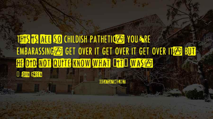 You're Pathetic Sayings By John Green: This is all so CHILDISH PATHETIC. YOU'RE EMBARASSING. GET OVER IT GET OVER IT GET
