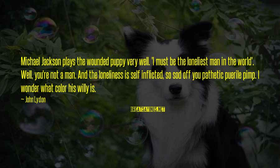 You're Pathetic Sayings By John Lydon: Michael Jackson plays the wounded puppy very well. 'I must be the loneliest man in