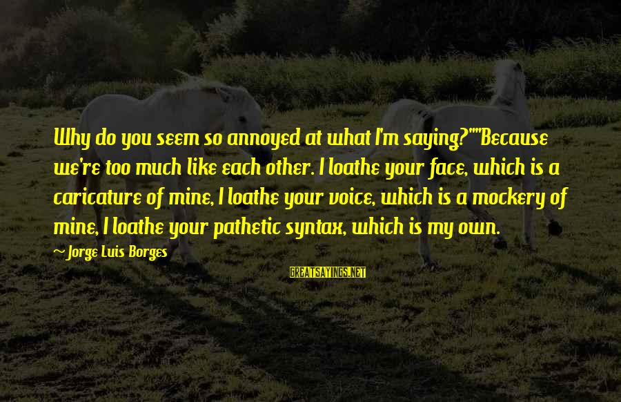 """You're Pathetic Sayings By Jorge Luis Borges: Why do you seem so annoyed at what I'm saying?""""""""Because we're too much like each"""