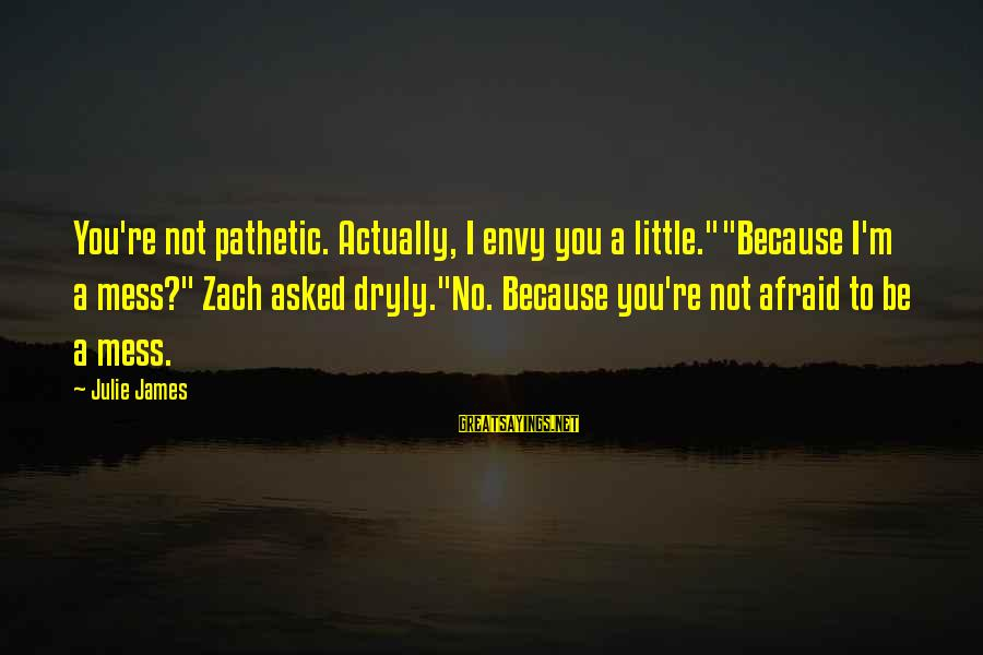 """You're Pathetic Sayings By Julie James: You're not pathetic. Actually, I envy you a little.""""""""Because I'm a mess?"""" Zach asked dryly.""""No."""