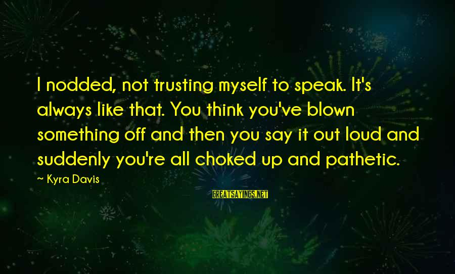 You're Pathetic Sayings By Kyra Davis: I nodded, not trusting myself to speak. It's always like that. You think you've blown